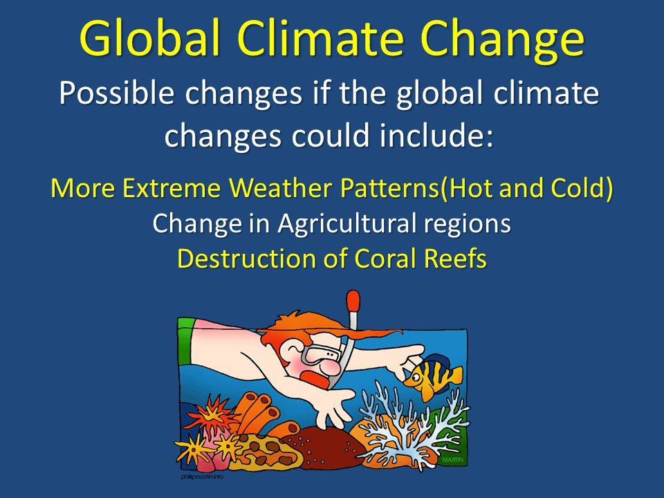 Global Climate Change Possible changes if the global climate changes could include: More Extreme Weather Patterns(Hot and Cold)