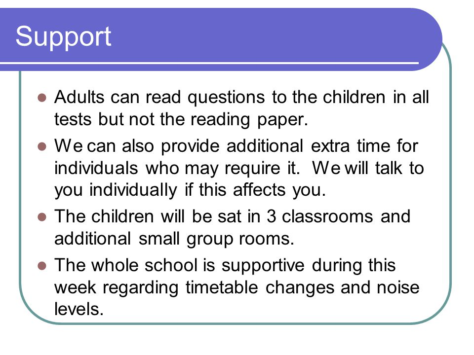 Support Adults can read questions to the children in all tests but not the reading paper.