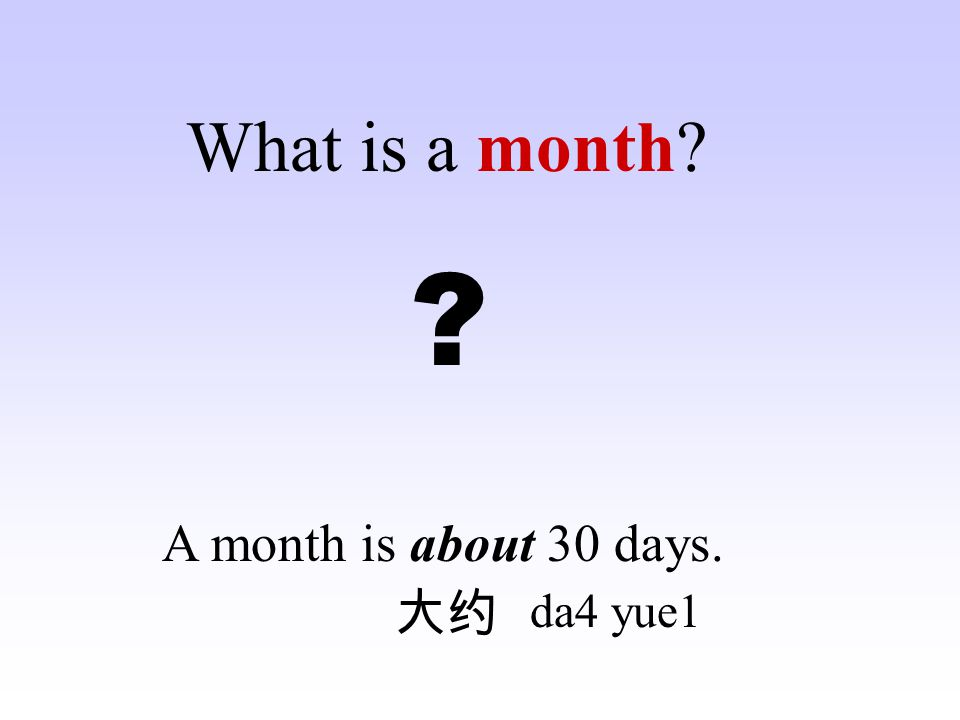 What is a month A month is about 30 days. 大约 da4 yue1
