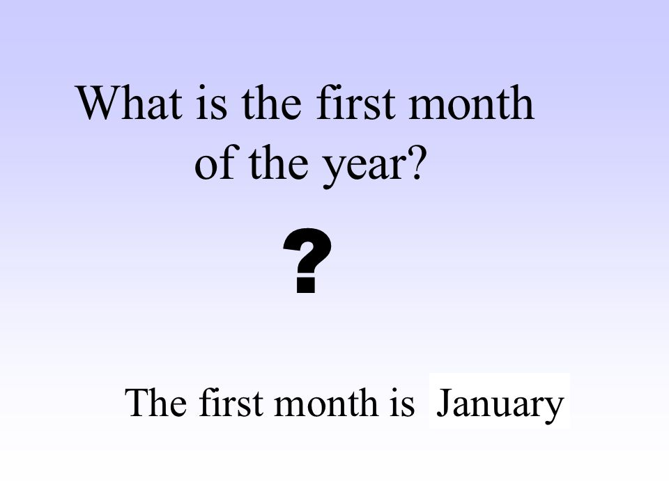 What is the first month of the year The first month is …….. January