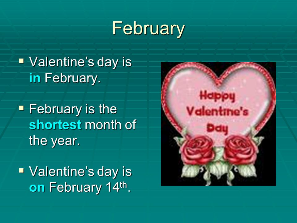 February Valentine's day is in February.
