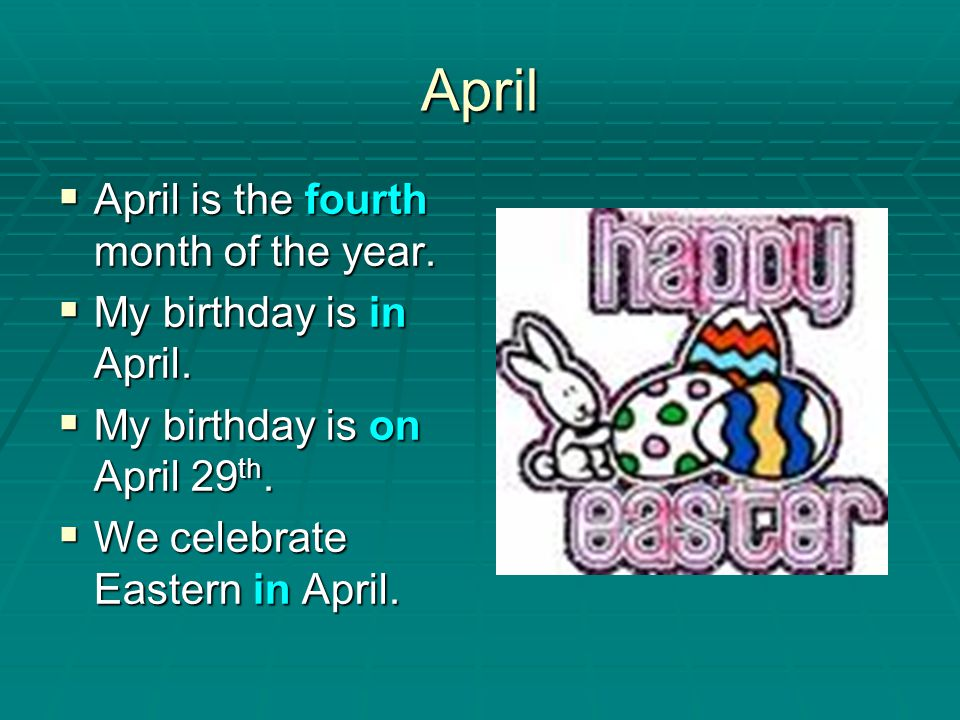April April is the fourth month of the year. My birthday is in April.