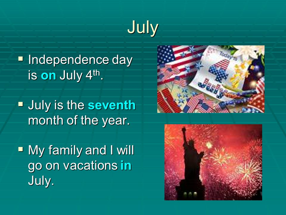July Independence day is on July 4th.