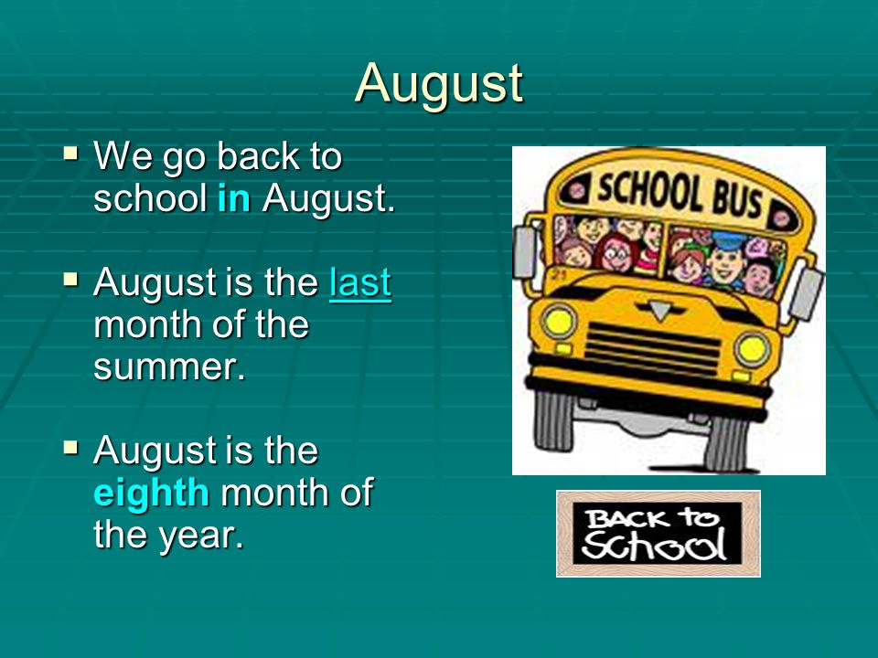 August We go back to school in August.