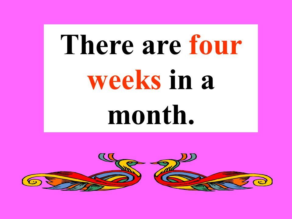 There are four weeks in a month.