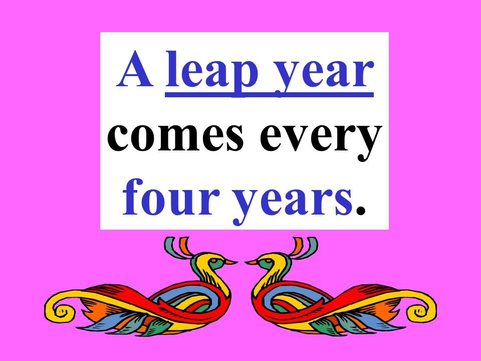 A leap year comes every four years.