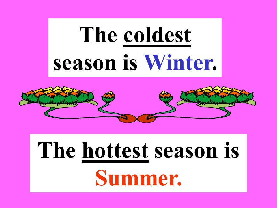 The coldest season is Winter. The hottest season is Summer.