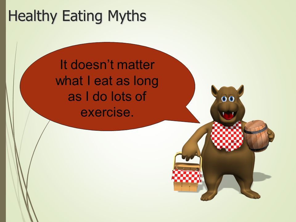 It doesn't matter what I eat as long as I do lots of exercise.