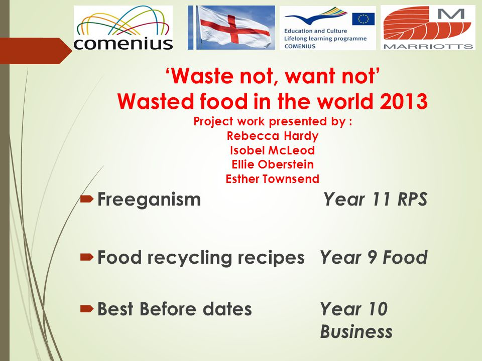 'Waste not, want not' Wasted food in the world 2013 Project work presented by : Rebecca Hardy Isobel McLeod Ellie Oberstein Esther Townsend
