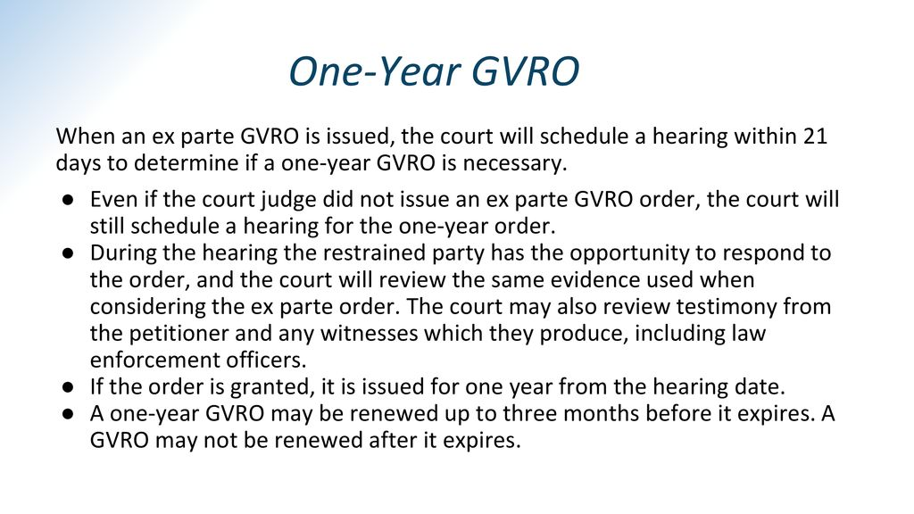 One-Year GVRO When an ex parte GVRO is issued, the court will schedule a hearing within 21 days to determine if a one-year GVRO is necessary.