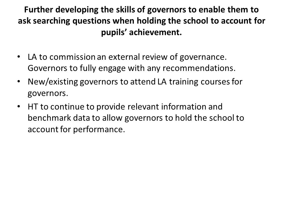 Further developing the skills of governors to enable them to ask searching questions when holding the school to account for pupils' achievement.