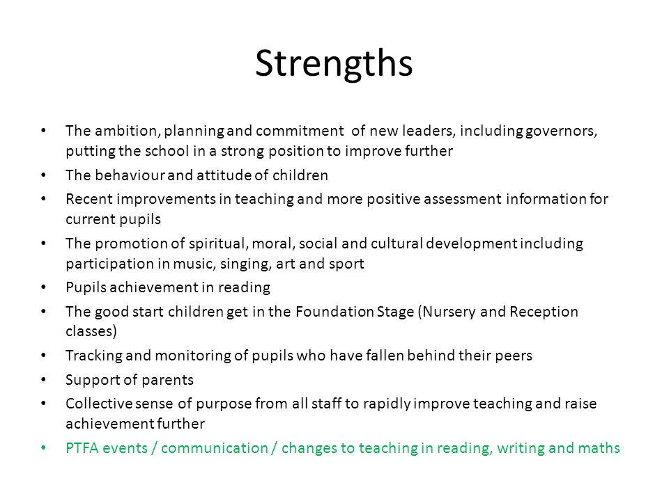 Strengths The ambition, planning and commitment of new leaders, including governors, putting the school in a strong position to improve further.