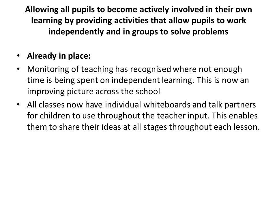Allowing all pupils to become actively involved in their own learning by providing activities that allow pupils to work independently and in groups to solve problems