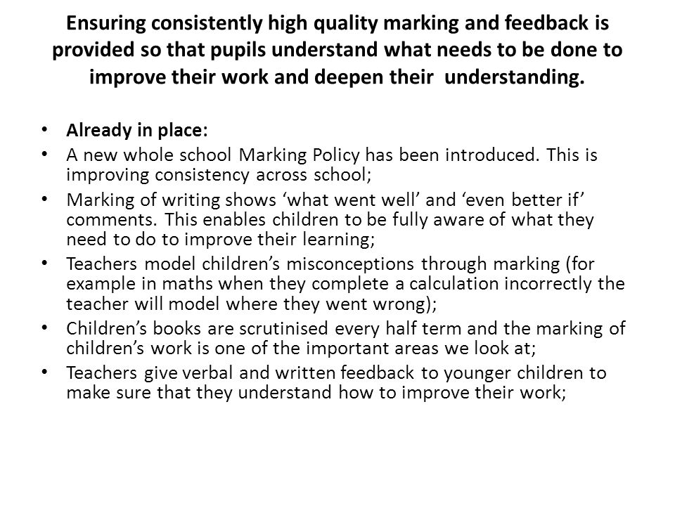 Ensuring consistently high quality marking and feedback is provided so that pupils understand what needs to be done to improve their work and deepen their understanding.