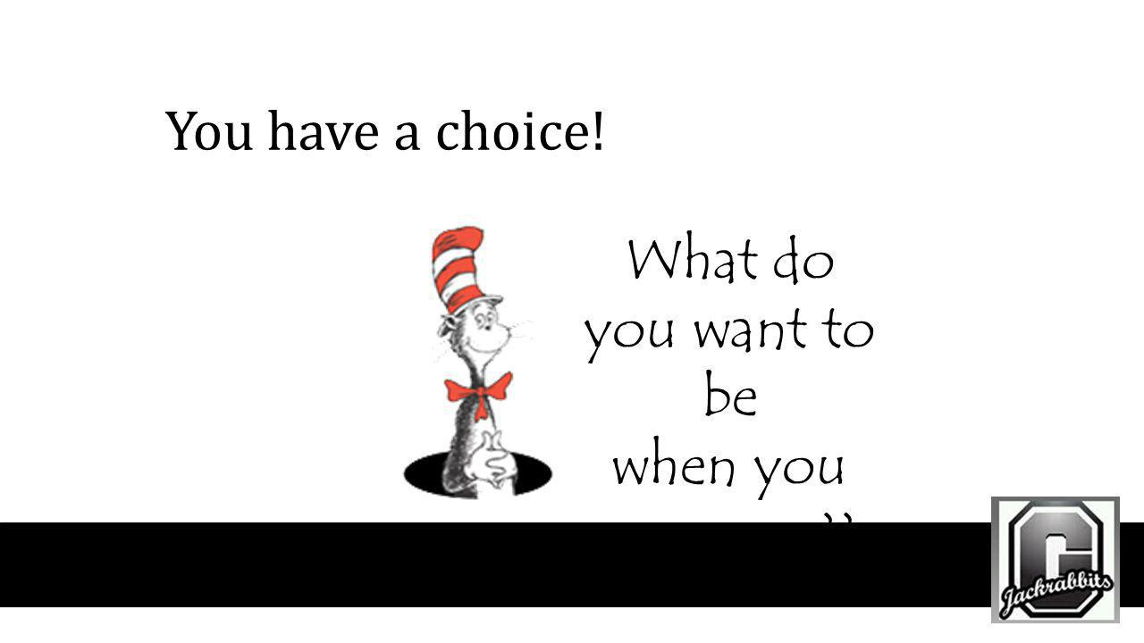 You have a choice! What do you want to be when you grow up