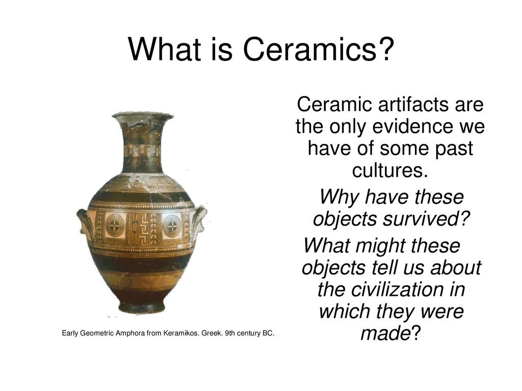 What Is Ceramics Ceramic Artifacts Are The Only Evidence We Have Of Some Past Cultures