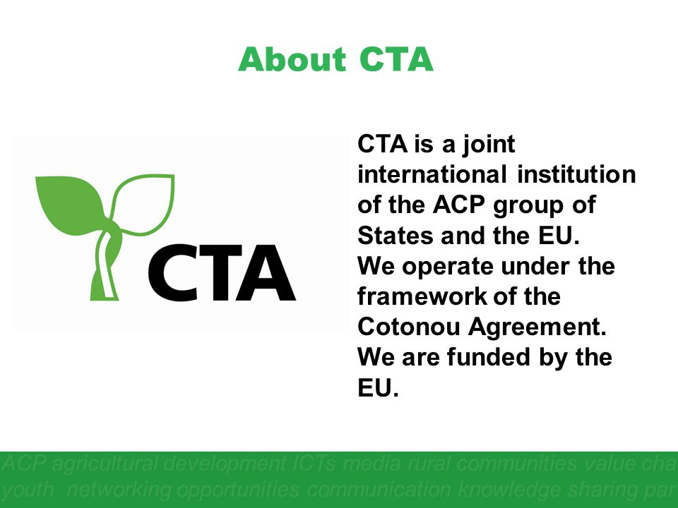 About CTA CTA is a joint international institution of the ACP group of States and the EU. We operate under the framework of the Cotonou Agreement.