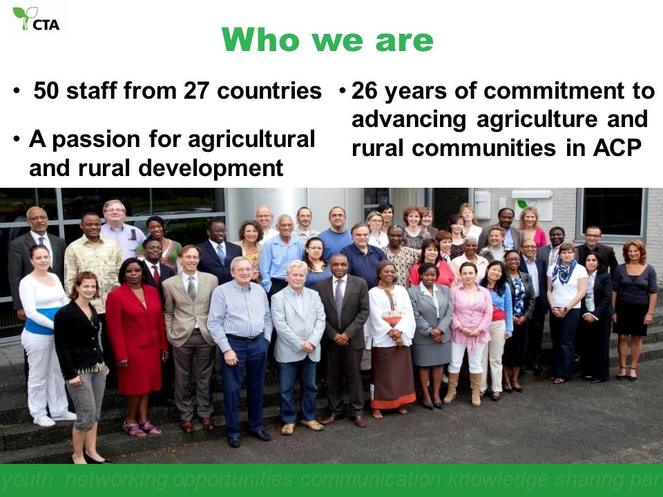 Who we are 50 staff from 27 countries. A passion for agricultural and rural development.
