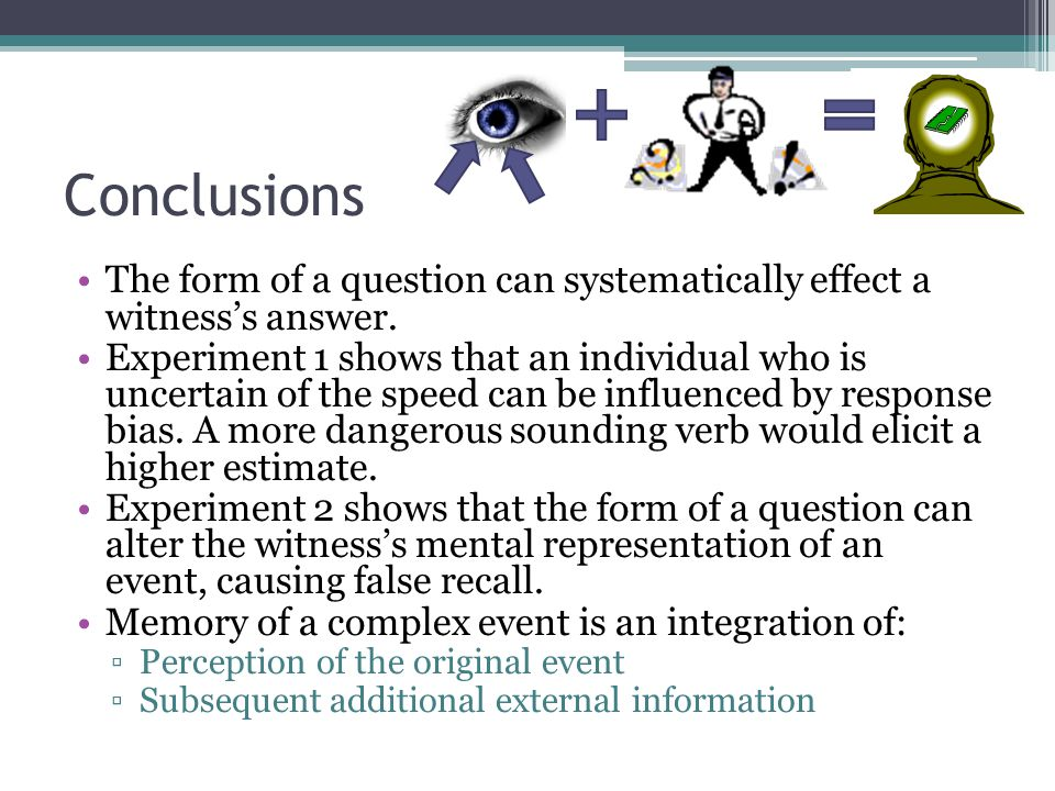 Conclusions The form of a question can systematically effect a witness's answer.