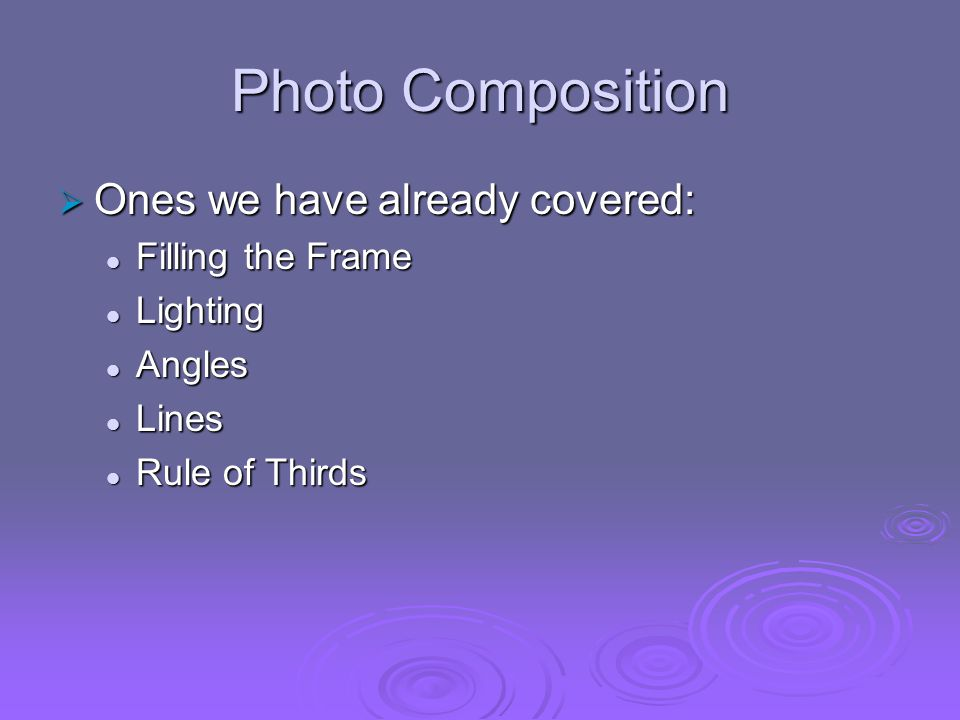 Photo Composition Ones we have already covered: Filling the Frame