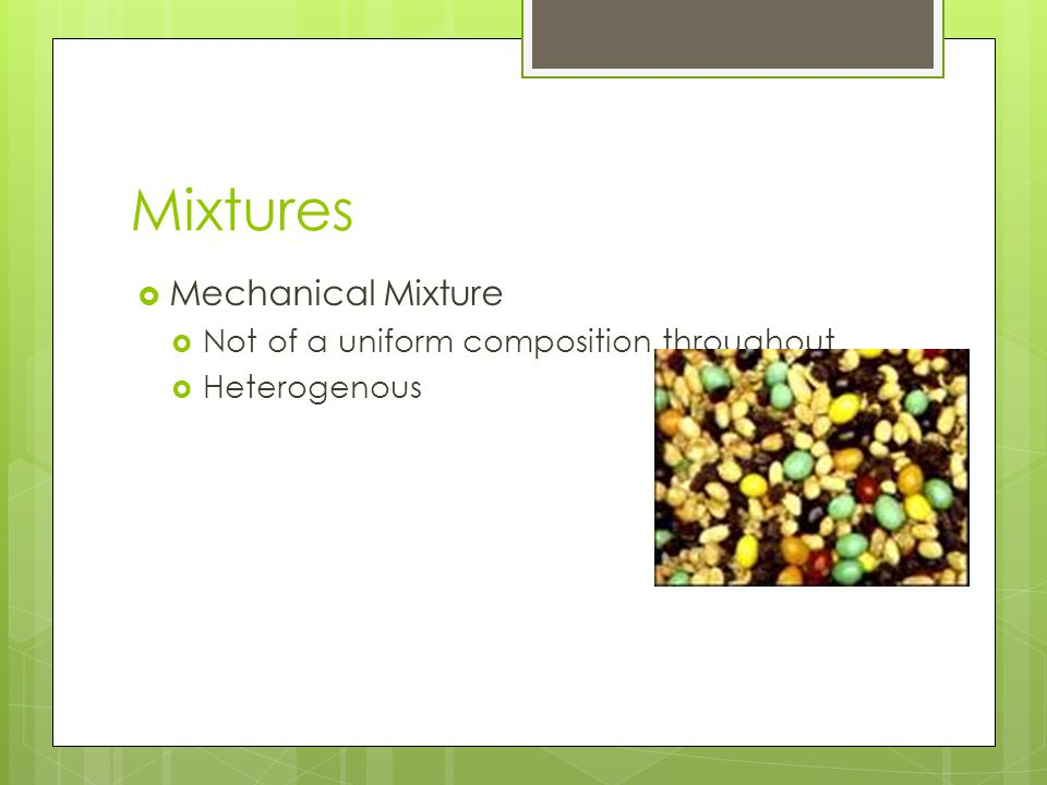Mixtures Mechanical Mixture Not of a uniform composition throughout