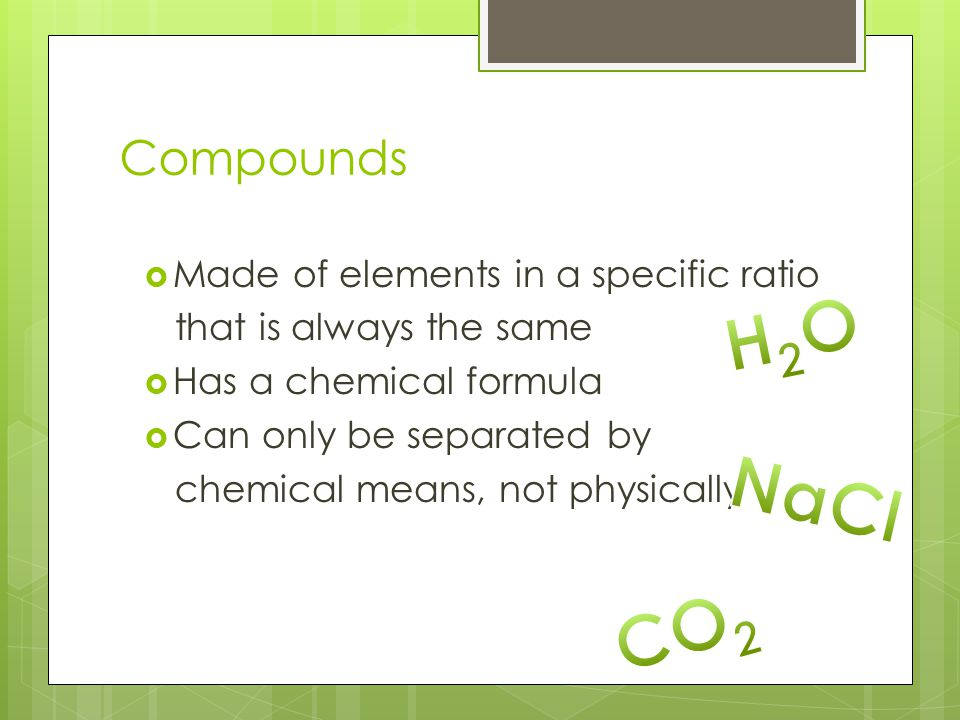 H2O NaCl CO2 Compounds Made of elements in a specific ratio