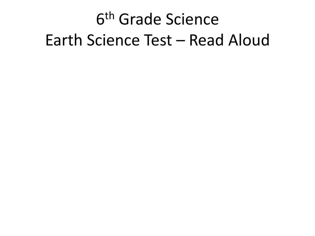 6th Grade Science Earth Science Test – Read Aloud - ppt download