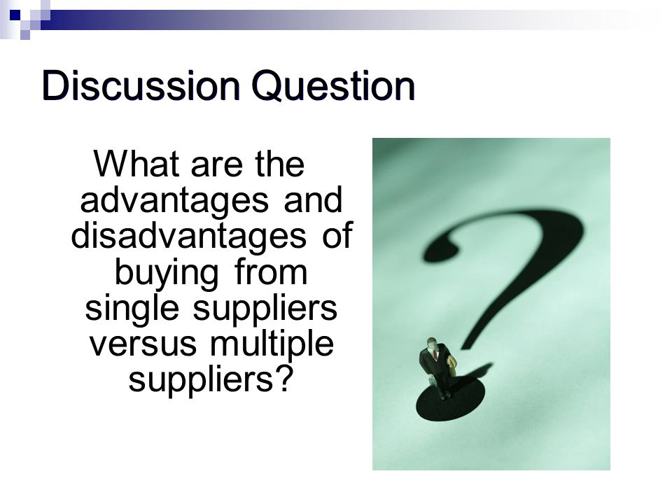Discussion Question What are the advantages and disadvantages of buying from single suppliers versus multiple suppliers