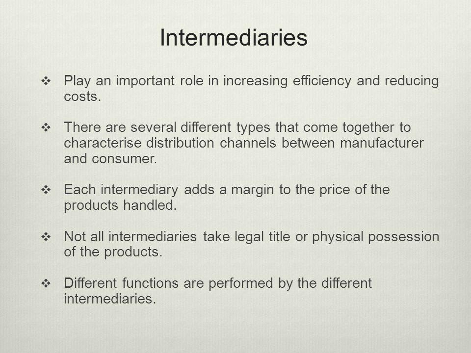Intermediaries Play an important role in increasing efficiency and reducing costs.