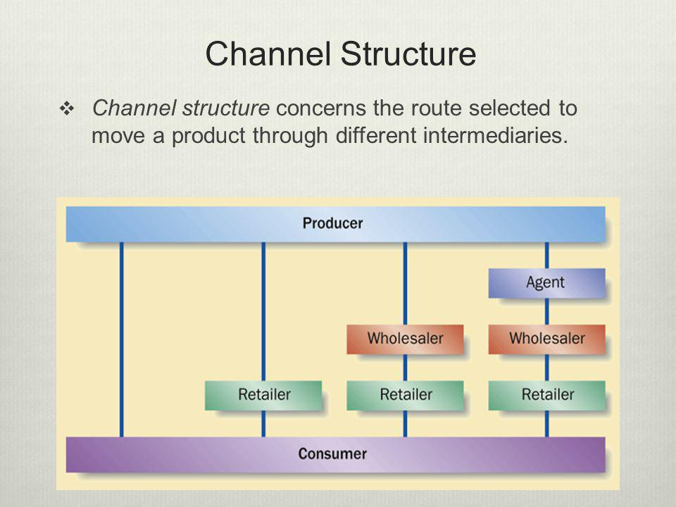 Channel Structure Channel structure concerns the route selected to move a product through different intermediaries.