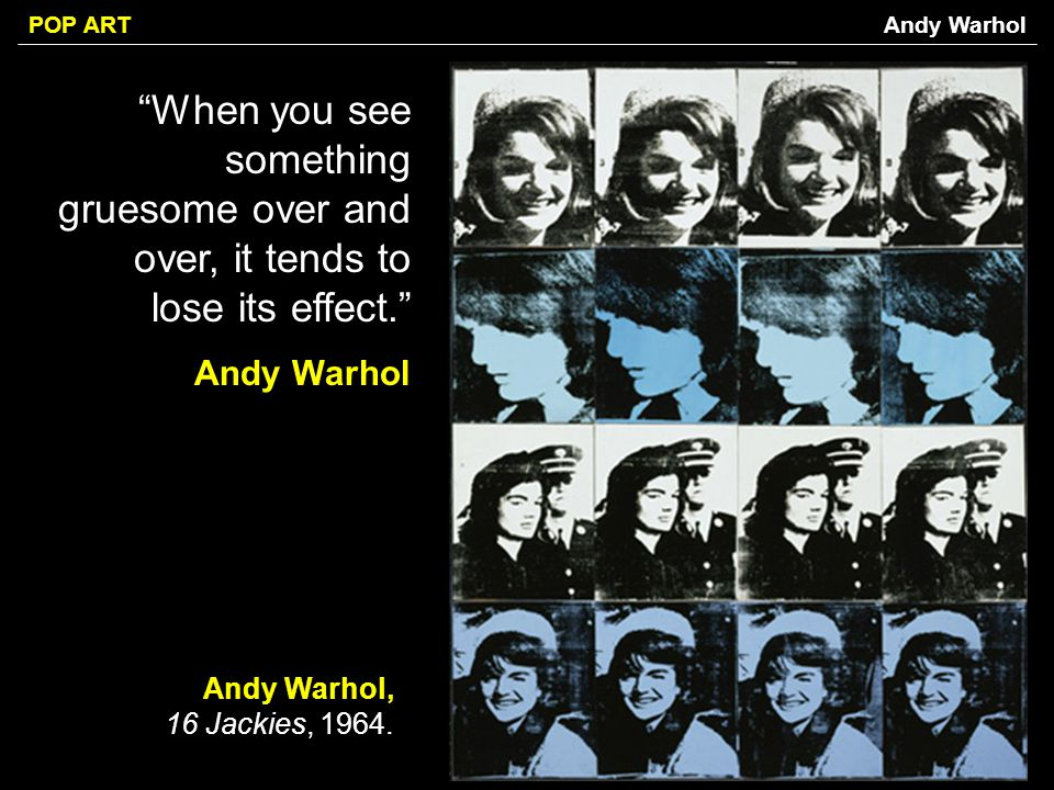 Andy Warhol When you see something gruesome over and over, it tends to lose its effect. Andy Warhol.