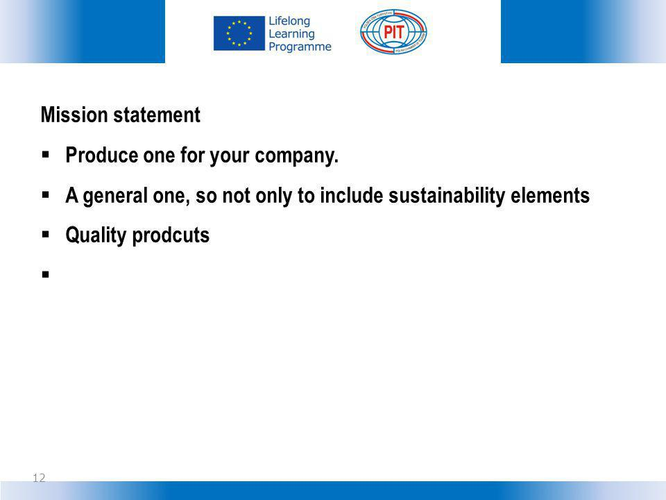 Mission statement Produce one for your company. A general one, so not only to include sustainability elements.