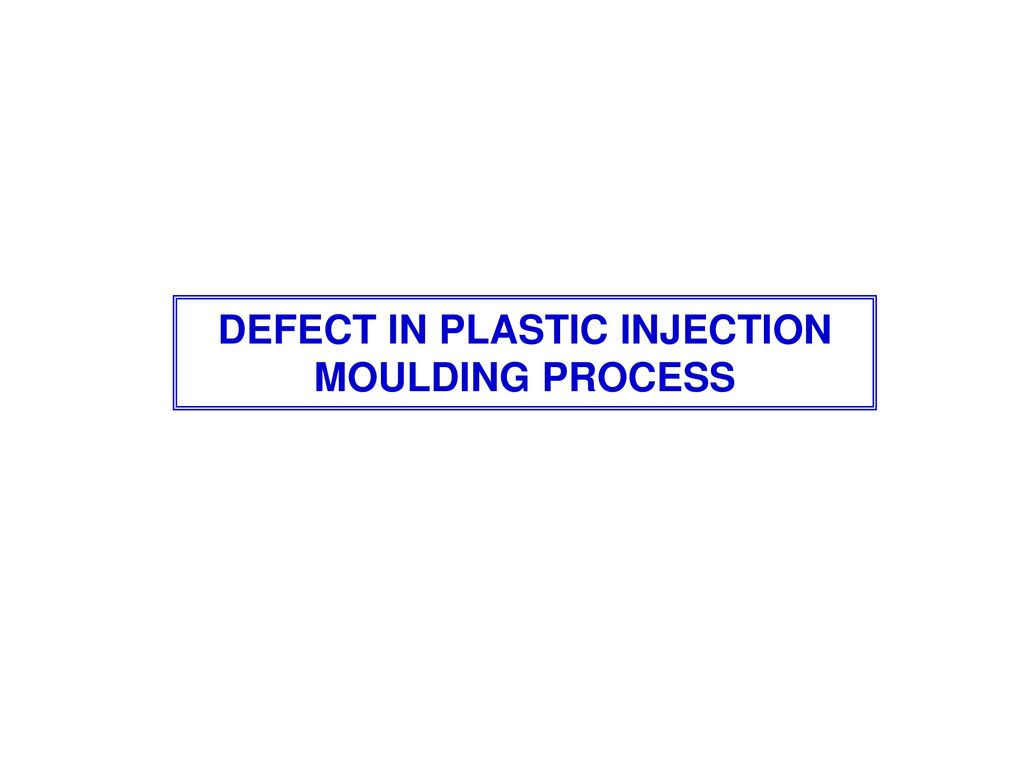 DEFECT IN PLASTIC INJECTION MOULDING PROCESS - ppt download