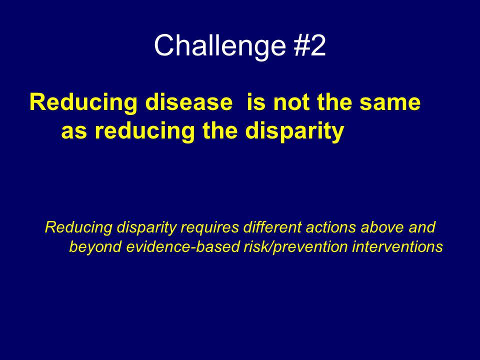 Challenge #2 Reducing disease is not the same as reducing the disparity.