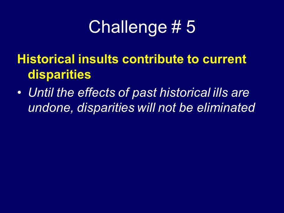 Challenge # 5 Historical insults contribute to current disparities