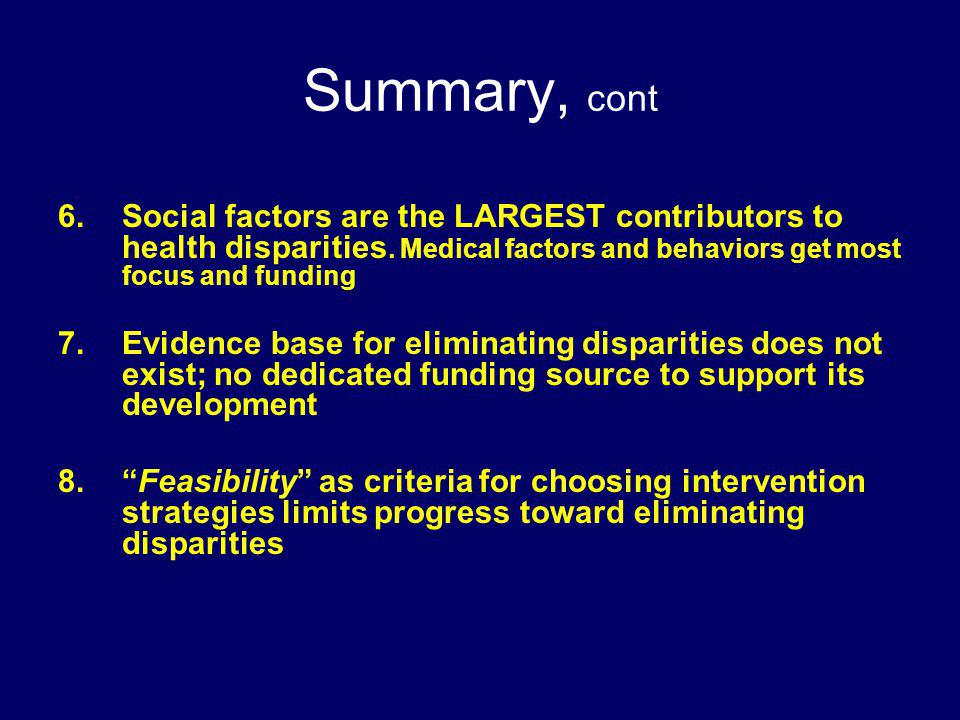 Summary, cont Social factors are the LARGEST contributors to health disparities. Medical factors and behaviors get most focus and funding.
