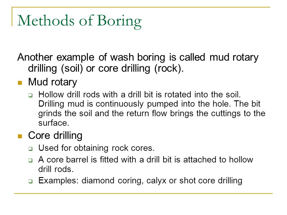 Methods of Boring Another example of wash boring is called mud rotary drilling (soil) or core drilling (rock).
