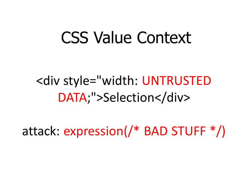 CSS Value Context <div style= width: UNTRUSTED DATA; >Selection</div> attack: expression(/* BAD STUFF */)