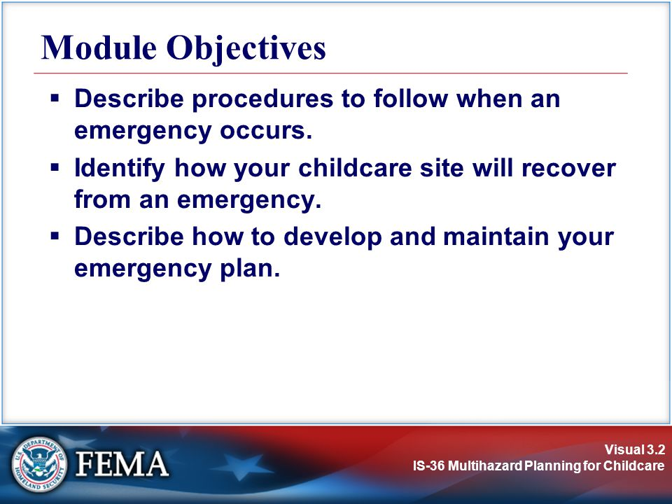 Module Objectives Describe procedures to follow when an emergency occurs. Identify how your childcare site will recover from an emergency.