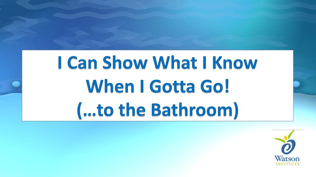 I Can Show What I Know When I Gotta Go! (…to the Bathroom) - ppt