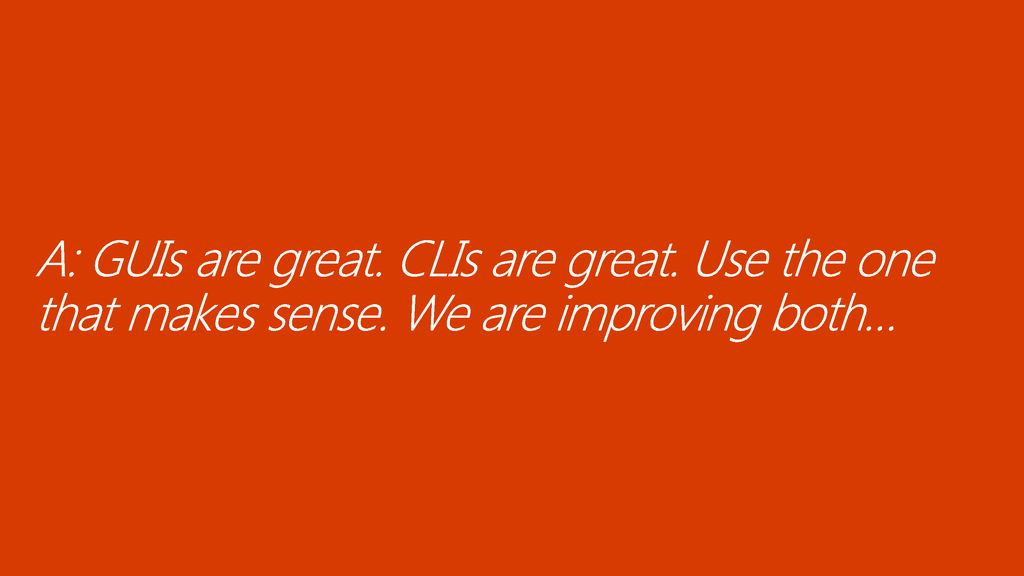 11/13/ :03 AM A: GUIs are great. CLIs are great. Use the one that makes sense. We are improving both…