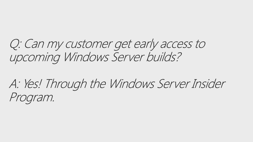 11/13/ :03 AM Q: Can my customer get early access to upcoming Windows Server builds A: Yes! Through the Windows Server Insider Program.