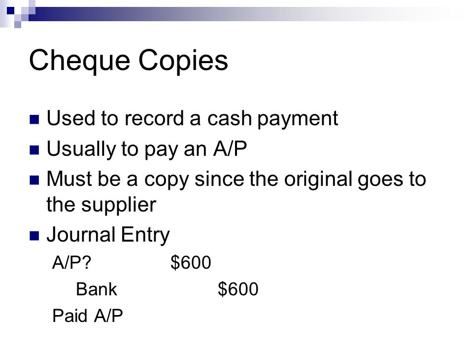 Cheque Copies Used to record a cash payment Usually to pay an A/P