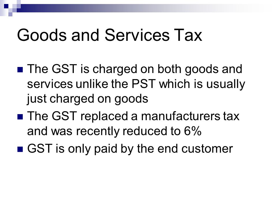Goods and Services Tax The GST is charged on both goods and services unlike the PST which is usually just charged on goods.