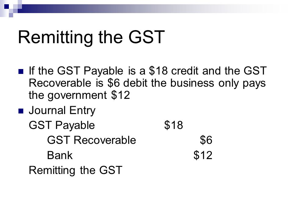 Remitting the GST If the GST Payable is a $18 credit and the GST Recoverable is $6 debit the business only pays the government $12.