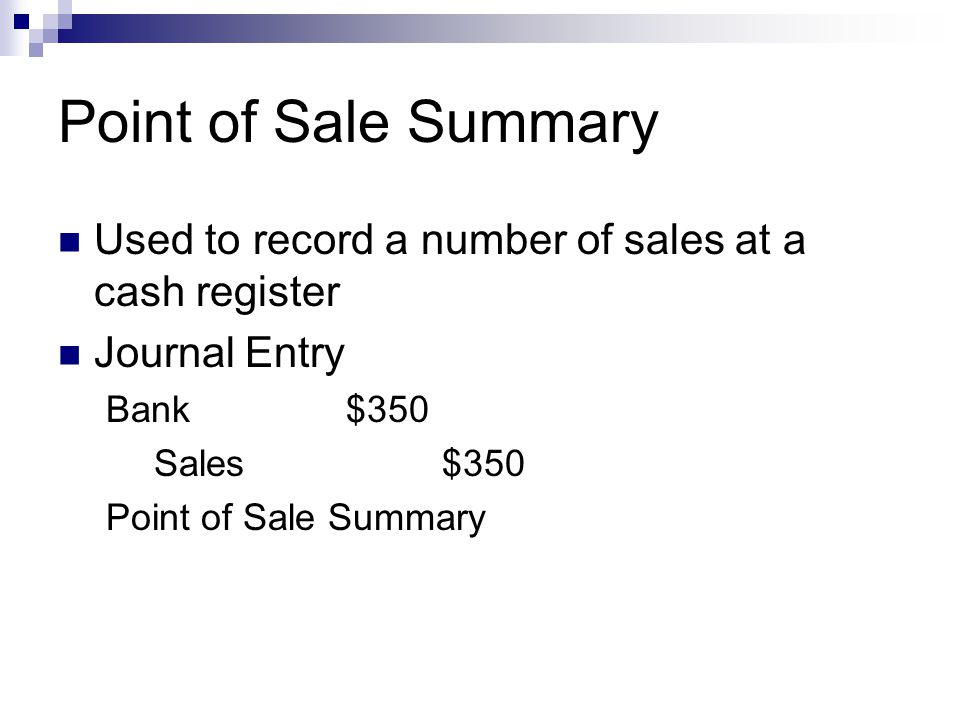 Point of Sale Summary Used to record a number of sales at a cash register. Journal Entry. Bank $350.