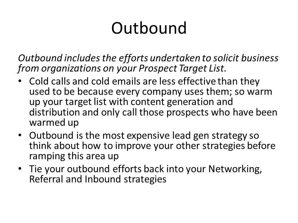 Outbound Outbound includes the efforts undertaken to solicit business from organizations on your Prospect Target List.
