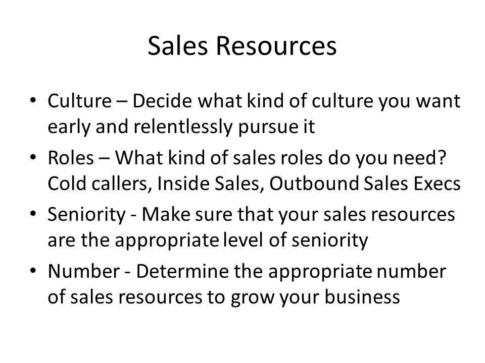 Sales Resources Culture – Decide what kind of culture you want early and relentlessly pursue it.