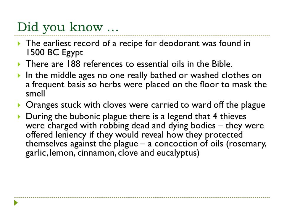 Did you know … The earliest record of a recipe for deodorant was found in 1500 BC Egypt. There are 188 references to essential oils in the Bible.