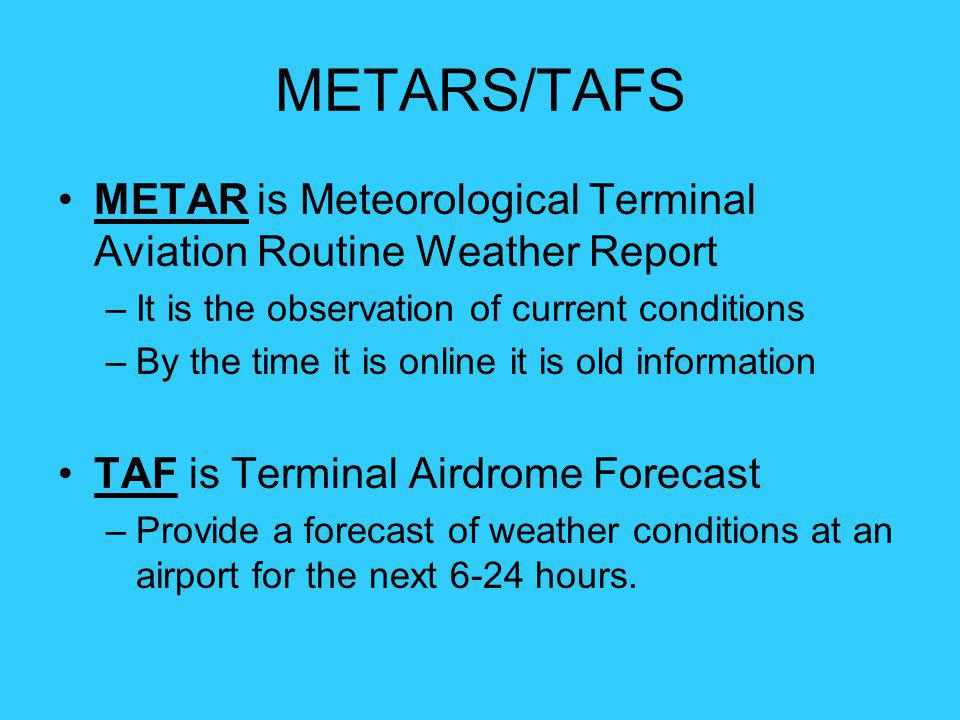 METARS/TAFS METAR is Meteorological Terminal Aviation Routine Weather Report. It is the observation of current conditions.